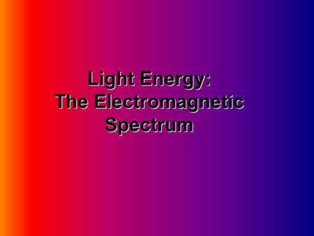 Light Energy: The Electromagnetic Spectrum. A. Electromagnetic Spectrum.