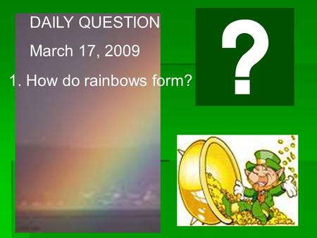 DAILY QUESTION March 17, 2009 1. How do rainbows form?