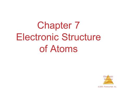 Electronic Structure of Atoms © 2009, Prentice-Hall, Inc. Chapter 7 Electronic Structure of Atoms.