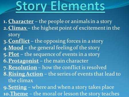 1.Character – the people or animals in a story 2.Climax – the highest point of excitement in the story 3.Conflict – the opposing forces in a story 4.Mood.