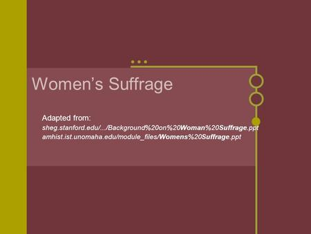Women's Suffrage Adapted from: sheg.stanford.edu/.../Background%20on%20Woman%20Suffrage.ppt amhist.ist.unomaha.edu/module_files/Womens%20Suffrage.ppt.