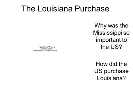 The Louisiana Purchase Why was the Mississippi so important to the US? How did the US purchase Louisiana?