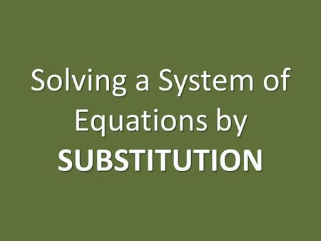 Solving a System of Equations by SUBSTITUTION. GOAL: I want to find what x equals, and what y equals. Using substitution, I can say that x = __ and y.