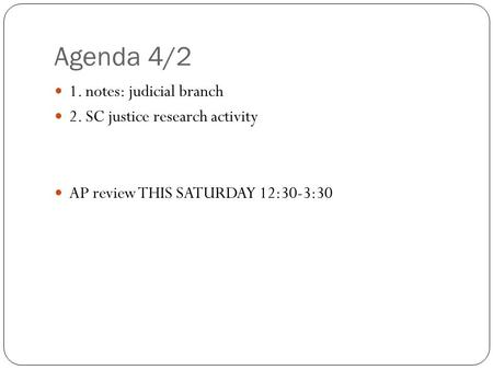 Agenda 4/2 1. notes: judicial branch 2. SC justice research activity AP review THIS SATURDAY 12:30-3:30.