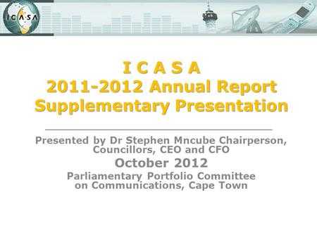 I C A S A 2011-2012 Annual Report Supplementary Presentation Presented by Dr Stephen Mncube Chairperson, Councillors, CEO and CFO October 2012 Parliamentary.