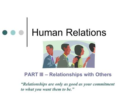 "<strong>Human</strong> Relations PART III – <strong>Relationships</strong> with Others ""<strong>Relationships</strong> are only as good as your commitment to what you want them to be."""