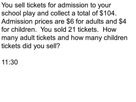 You sell tickets for admission to your school play and collect a total of $104. Admission prices are $6 for adults and $4 for children. You sold 21 tickets.