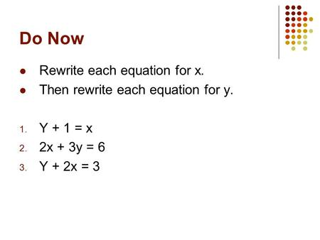 Do Now Rewrite each equation for x. Then rewrite each equation for y. 1. Y + 1 = x 2. 2x + 3y = 6 3. Y + 2x = 3.