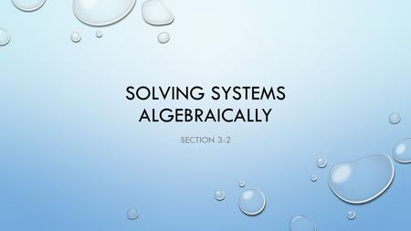 SOLVING SYSTEMS ALGEBRAICALLY SECTION 3-2. SOLVING BY SUBSTITUTION 1) 3x + 4y = 12 STEP 1 : SOLVE ONE EQUATION FOR ONE OF THE VARIABLES 2) 2x + y = 10.