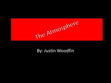By: Justin Woodfin. The Basics The atmosphere is a mixture of gases that surrounds the earth. The atmosphere contains the oxygen we need to breathe it.