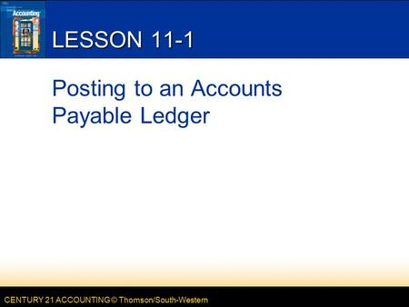 CENTURY 21 ACCOUNTING © Thomson/South-Western LESSON 11-1 Posting to an Accounts Payable Ledger.