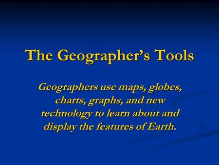 The Geographer's Tools Geographers use maps, globes, charts, graphs, and new technology to learn about and display the features of Earth.