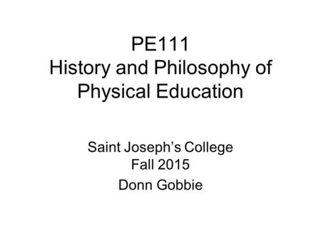PE111 History and <strong>Philosophy</strong> <strong>of</strong> Physical <strong>Education</strong> Saint Joseph's College Fall 2015 Donn Gobbie.