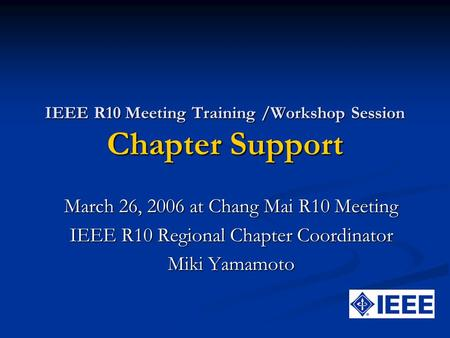 IEEE R10 Meeting Training /Workshop Session Chapter Support March 26, 2006 at Chang Mai R10 Meeting IEEE R10 <strong>Regional</strong> Chapter Coordinator Miki Yamamoto.