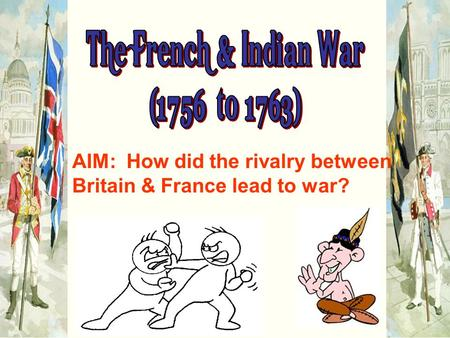 AIM: How did the rivalry between Britain & France lead to war?