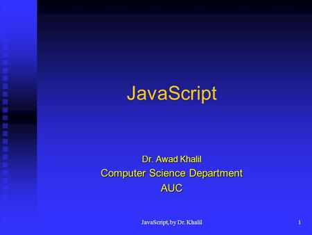 <strong>JavaScript</strong>, by Dr. Khalil1 <strong>JavaScript</strong> Dr. Awad Khalil Computer Science Department AUC.
