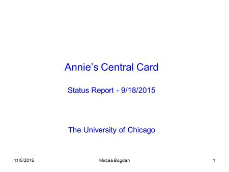 11/5/2015Mircea Bogdan1 Annie's Central Card Status Report - 9/18/2015 The University of Chicago.