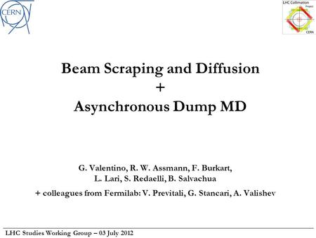 LHC Studies Working Group – 03 July 2012 Beam Scraping and Diffusion + Asynchronous Dump MD G. Valentino, R. W. Assmann, F. Burkart, L. Lari, S. Redaelli,