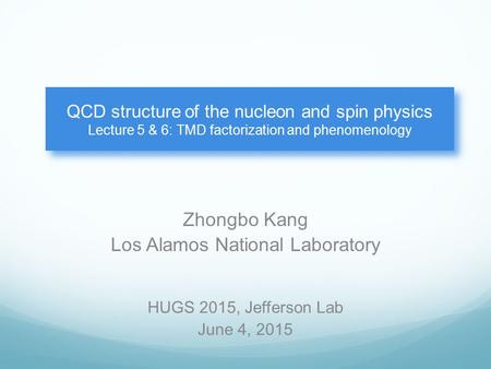Zhongbo Kang Los Alamos National Laboratory QCD structure of the nucleon and spin physics Lecture 5 & 6: TMD factorization and phenomenology HUGS 2015,