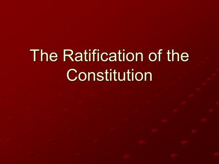The Ratification of the Constitution. The Process Each state hold special convention in order to vote on constitution State delegates elected by people.