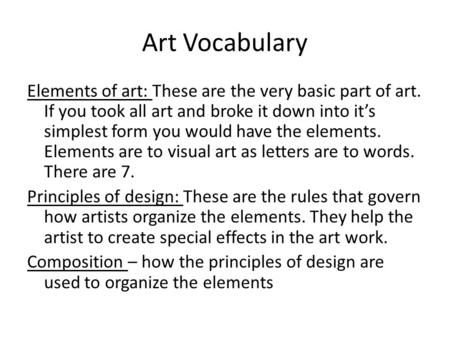 Art Vocabulary Elements of art: These are the very basic part of art. If you took all art and broke it down into it's simplest form you would have the.
