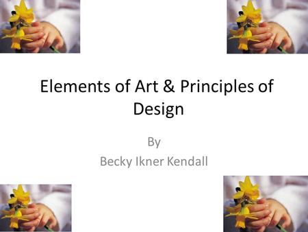Elements of Art & Principles of Design By Becky Ikner Kendall.