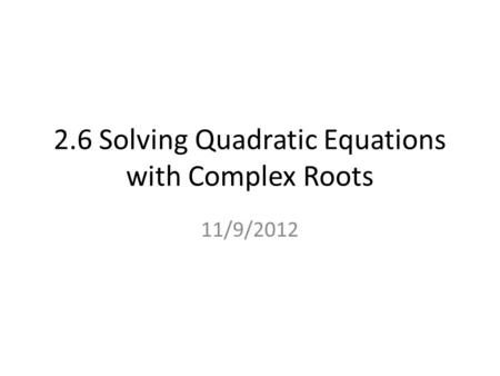 2.6 Solving Quadratic Equations with Complex Roots 11/9/2012.