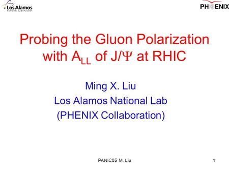 PANIC05 M. Liu1 Probing the Gluon Polarization with A LL of J/  at RHIC Ming X. Liu Los Alamos National Lab (PHENIX Collaboration)