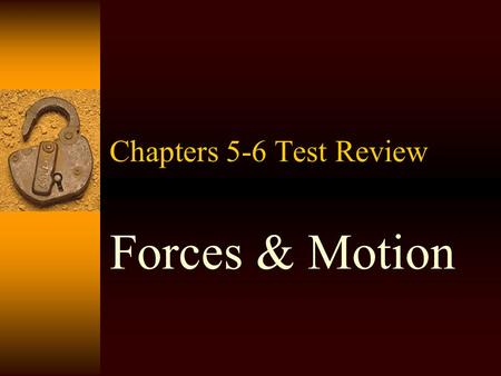 "Chapters 5-6 Test Review Forces & Motion Forces  ""a push or a pull""  A force can start an object in motion or change the motion of an object.  A force."