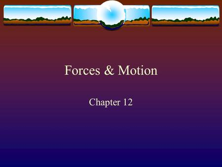 Forces & Motion Chapter 12.  Newton ' s first law of motion - an object at rest remains at rest and an object in motion maintains its velocity unless.