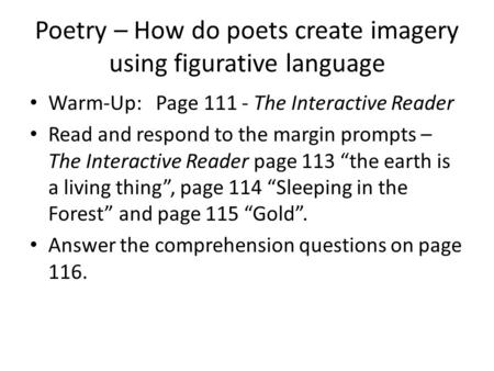 Poetry – How do poets create imagery using figurative language Warm-Up: Page 111 - The Interactive Reader Read and respond to the margin prompts – The.