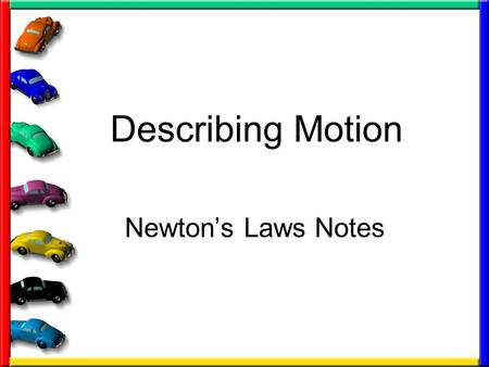 Describing Motion Newton's Laws Notes. First we need to define the word FORCE: The cause of motion (what causes objects to move) Two types of forces –Pushes.
