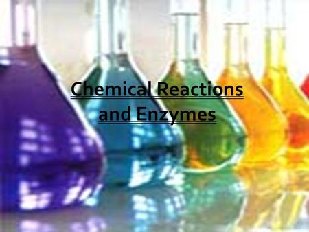 Chemical Reactions and Enzymes.  Are processes that change or transform, one set of chemicals into another.  Drive all the activities associated with.