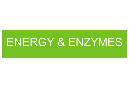 ENERGY & ENZYMES. LIFE PROCESSES REQUIRE ENERGY Energy = the ability to move or change matter.