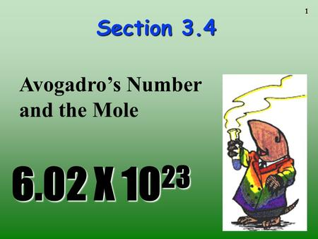 1 Section 3.4 6.02 X 10 23 Avogadro's Number and the Mole.