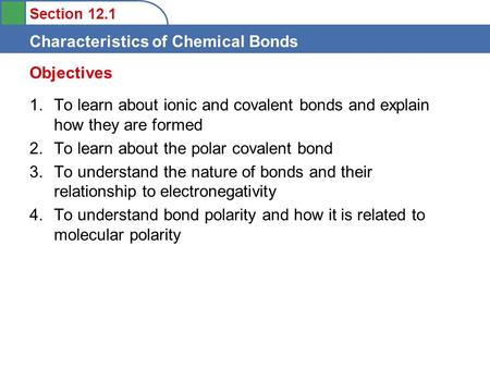 Section 12.1 Characteristics of Chemical Bonds 1.To learn about ionic and covalent bonds and explain how they are formed 2.To learn about the polar covalent.