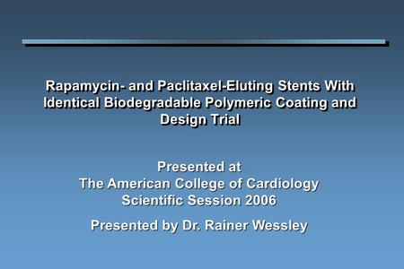 Rapamycin- and Paclitaxel-Eluting Stents With Identical Biodegradable Polymeric Coating and Design Trial Presented at The American College of Cardiology.