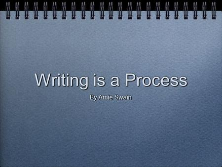 Writing is a Process By Amie Swain. The Steps of the Writing Process Writing is a process that involves five distinct steps: Writing is a process that.
