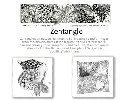 Zentangle Zentangle is an easy to learn method of creating beautiful images from repetitive patterns. It is a fascinating new art form that is fun and.