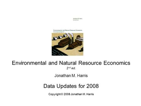 Environmental and Natural Resource Economics 2 nd ed. Jonathan M. Harris Data Updates for 2008 Copyright © 2008 Jonathan M. Harris.