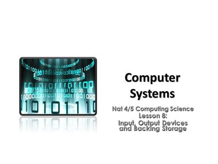 <strong>Computer</strong> Systems Nat 4/5 <strong>Computing</strong> Science Lesson 8: Input, Output <strong>Devices</strong> and Backing <strong>Storage</strong>.