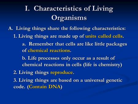 I. Characteristics of Living Organisms A. Living things share the following characteristics: 1. Living things are made up of units called cells. a. Remember.