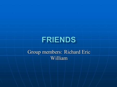 Group members: Richard Eric William. A friend is someone who always shares our joys and our sorrows. A friend is someone who always cheers us up and steps.