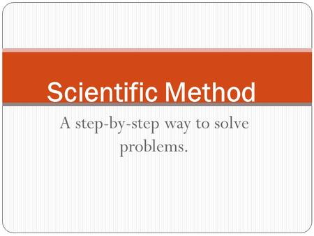 A step-by-step way to solve problems. Scientific Method.