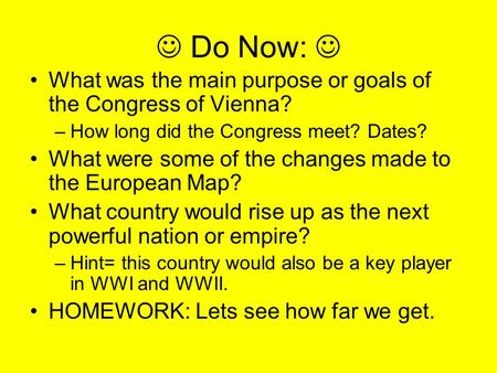 Do Now: What was the main purpose or goals of the Congress of Vienna? –How long did the Congress meet? Dates? What were some of the changes made to the.
