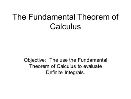 The Fundamental Theorem of Calculus Objective: The use the Fundamental Theorem of Calculus to evaluate Definite Integrals.