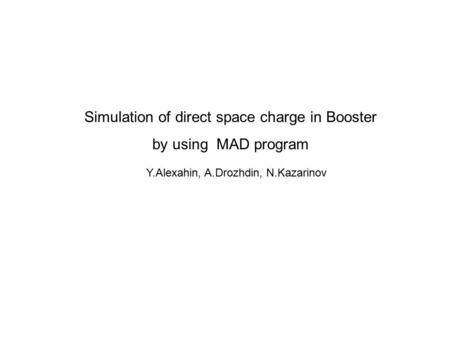 Simulation of direct space charge in Booster by using MAD program Y.Alexahin, A.Drozhdin, N.Kazarinov.