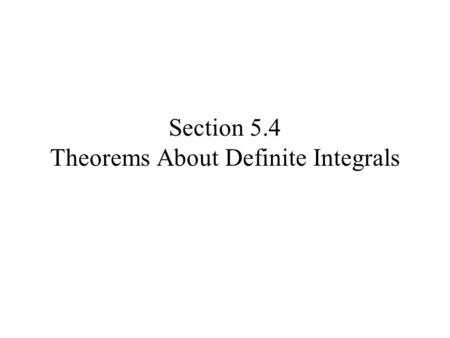 Section 5.4 Theorems About Definite Integrals. Properties of Limits of Integration If a, b, and c are any numbers and f is a continuous function, then.