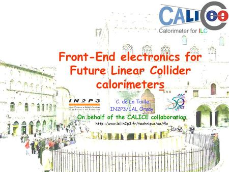 Front-End electronics for Future Linear Collider calorimeters C. de La Taille IN2P3/LAL Orsay On behalf of the CALICE collaboration