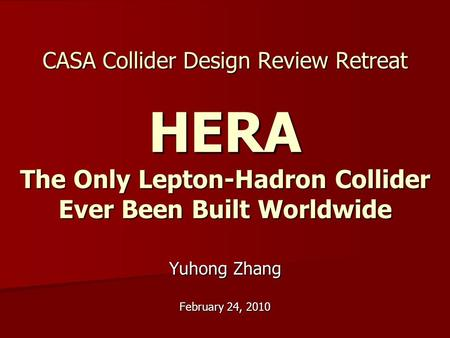 CASA Collider Design Review Retreat HERA The Only Lepton-Hadron Collider Ever Been Built Worldwide Yuhong Zhang February 24, 2010.